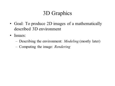3D Graphics Goal: To produce 2D images of a mathematically described 3D environment Issues: –Describing the environment: Modeling (mostly later) –Computing.