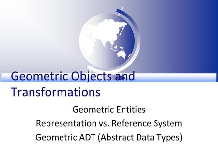 Geometric Objects and Transformations Geometric Entities Representation vs. Reference System Geometric ADT (Abstract Data Types)