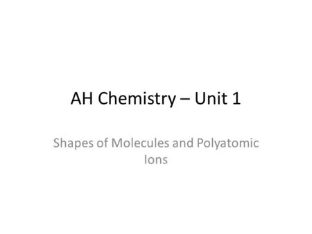 AH Chemistry – Unit 1 Shapes of Molecules and Polyatomic Ions.