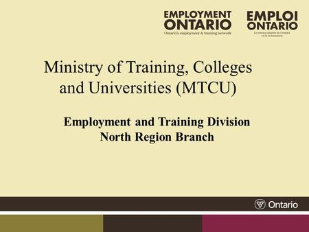 Ministry of Training, Colleges and Universities (MTCU) Employment and Training Division North Region Branch.