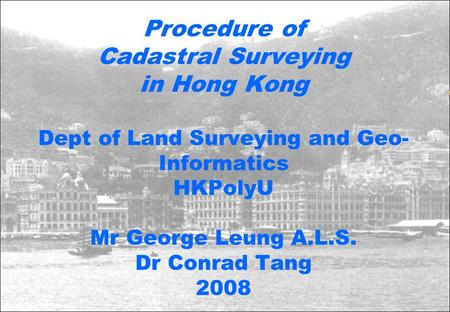 Procedure of Cadastral Surveying in Hong Kong Dept of Land Surveying and Geo-Informatics HKPolyU Mr George Leung A.L.S. Dr Conrad Tang 2008.