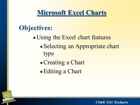 CS&E 1111 Excharts Microsoft Excel Charts Objectives: l Using the Excel chart features l Selecting an Appropriate chart type l Creating a Chart l Editing.