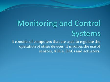 It consists of computers that are used to regulate the operation of other devices. It involves the use of sensors, ADCs, DACs and actuators.