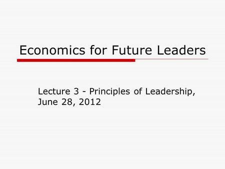Economics for Future Leaders Lecture 3 - Principles of Leadership, June 28, 2012.