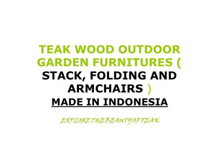 TEAK WOOD OUTDOOR GARDEN FURNITURES ( STACK, FOLDING AND ARMCHAIRS ) MADE IN INDONESIA EXPLORE THE BEAUTY OF TEAK.