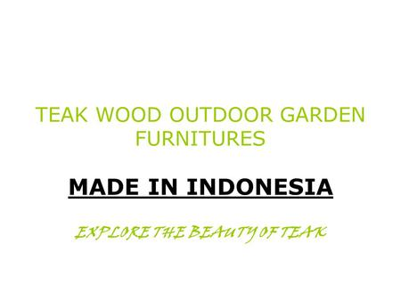 TEAK WOOD OUTDOOR GARDEN FURNITURES MADE IN INDONESIA EXPLORE THE BEAUTY OF TEAK.