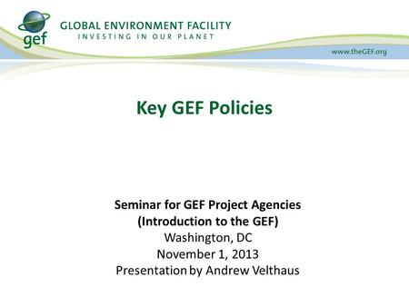Key GEF Policies Seminar for GEF Project Agencies (Introduction to the GEF) Washington, DC November 1, 2013 Presentation by Andrew Velthaus.