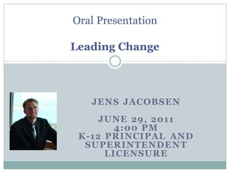 JENS JACOBSEN JUNE 29, 2011 4:00 PM K-12 PRINCIPAL AND SUPERINTENDENT LICENSURE Oral Presentation Leading Change.