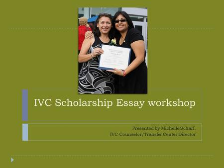 IVC Scholarship Essay workshop Presented by Michelle Scharf, IVC Counselor/Transfer Center Director.