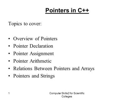 Computer Skills2 for Scientific Colleges 1 Pointers in C++ Topics to cover: Overview of Pointers Pointer Declaration Pointer Assignment Pointer Arithmetic.