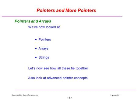 Copyright 2001 Oxford Consulting, Ltd1 January 2001 - 1 - Pointers and More Pointers Pointers and Arrays We've now looked at  Pointers  Arrays  Strings.