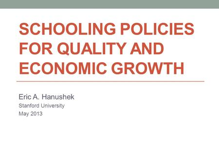 SCHOOLING POLICIES FOR QUALITY AND ECONOMIC GROWTH Eric A. Hanushek Stanford University May 2013.