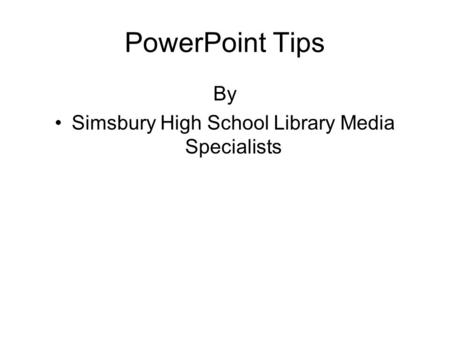PowerPoint Tips By Simsbury High School Library Media Specialists.