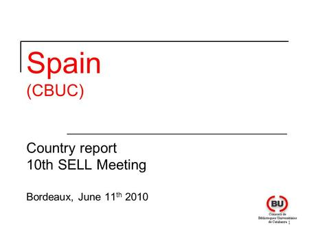 1 Spain (CBUC) Country report 10th SELL Meeting Bordeaux, June 11 th 2010.