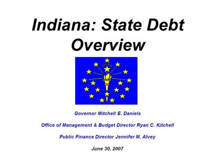 Indiana: State Debt Overview Governor Mitchell E. Daniels Office of Management & Budget Director Ryan C. Kitchell Public Finance Director Jennifer M. Alvey.