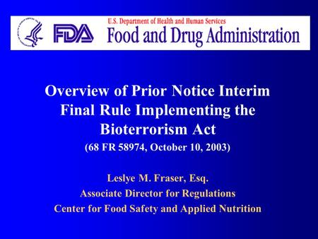 Overview of Prior Notice Interim Final Rule Implementing the Bioterrorism Act (68 FR 58974, October 10, 2003) Leslye M. Fraser, Esq. Associate Director.