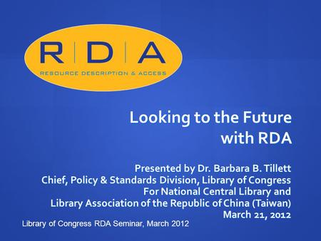 Looking to the Future with RDA Presented by Dr. Barbara B. Tillett Chief, Policy & Standards Division, Library of Congress For National Central Library.