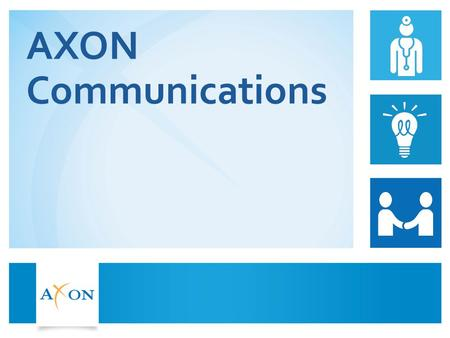 AXON Communications. AXON International Reach 2  Specialist healthcare consulting firm  Healthcare arm of one of the largest independent communications.