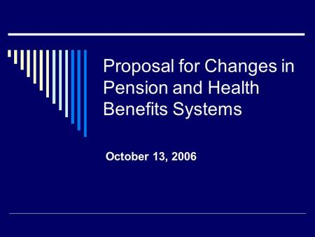 Proposal for Changes in Pension and Health Benefits Systems October 13, 2006.