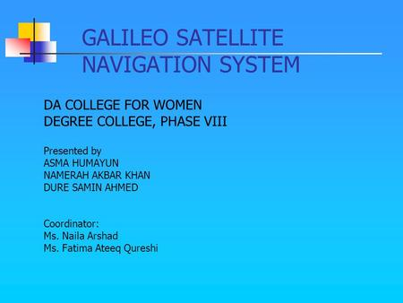GALILEO SATELLITE NAVIGATION SYSTEM DA COLLEGE FOR WOMEN DEGREE COLLEGE, PHASE VIII Presented by ASMA HUMAYUN NAMERAH AKBAR KHAN DURE SAMIN AHMED Coordinator: