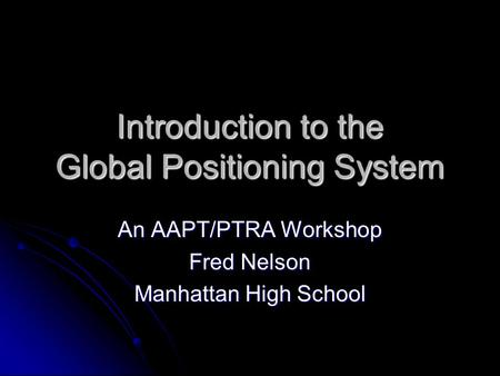 Introduction to the Global Positioning System An AAPT/PTRA Workshop Fred Nelson Manhattan High School.
