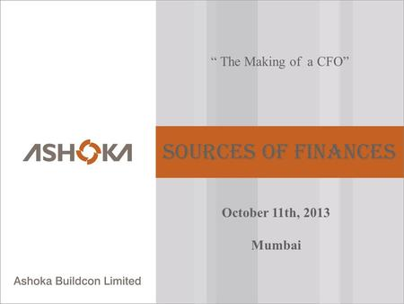 """ The Making of a CFO"" Sources of Finances October 11th, 2013 Mumbai."