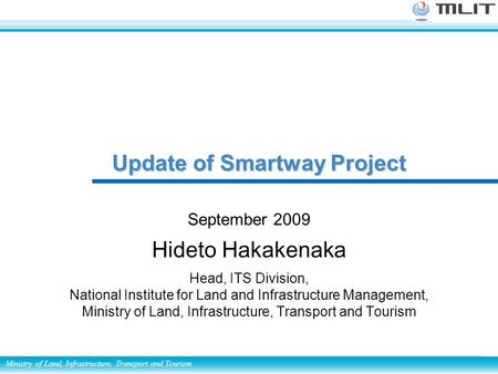 Ministry of Land, Infrastructure, Transport and Tourism September 2009 Hideto Hakakenaka Head, ITS Division, National Institute for Land and Infrastructure.