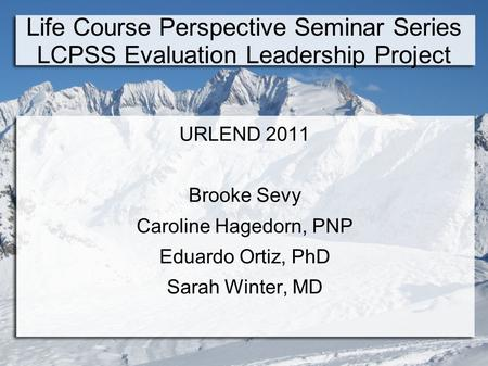 Life Course Perspective Seminar Series LCPSS Evaluation Leadership Project URLEND 2011 Brooke Sevy Caroline Hagedorn, PNP Eduardo Ortiz, PhD Sarah Winter,