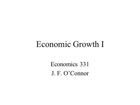 Economic Growth I Economics 331 J. F. O'Connor. A world where some live in comfort and plenty, while half of the human race lives on less than $2 a day,