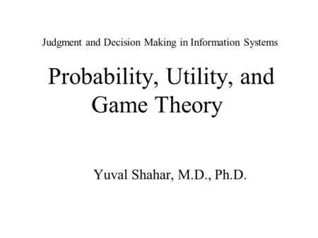 Judgment and Decision Making in Information Systems Probability, Utility, and Game Theory Yuval Shahar, M.D., Ph.D.
