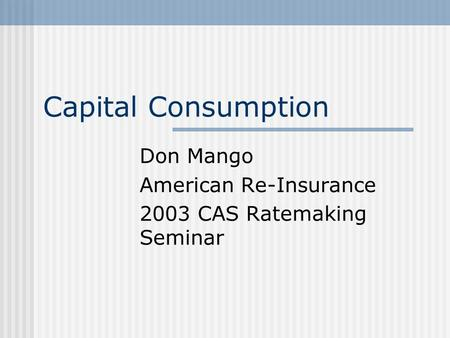 Capital Consumption Don Mango American Re-Insurance 2003 CAS Ratemaking Seminar.