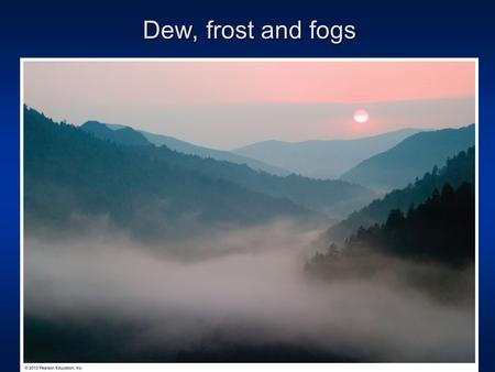 Dew, frost and fogs. Review of last lecture: Components of global water cycle Ocean water Land soil moisture, rivers, snow cover, ice sheet and glaciers.