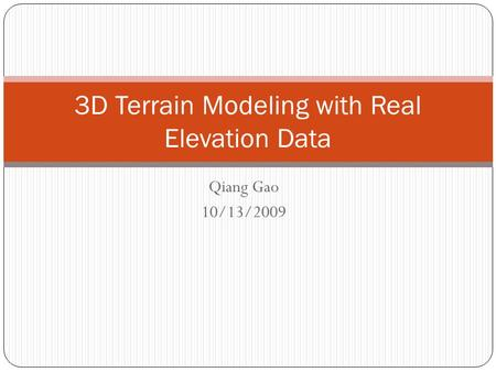 Qiang Gao 10/13/2009 3D Terrain Modeling with Real Elevation Data.
