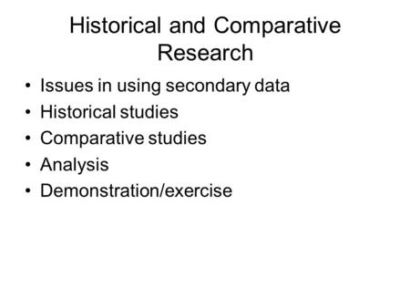 Historical and Comparative Research Issues in using secondary data Historical studies Comparative studies Analysis Demonstration/exercise.