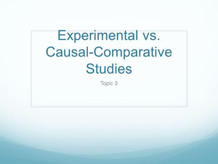 Experimental vs. Causal-Comparative Studies Topic 3.