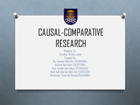 CAUSAL-COMPARATIVE RESEARCH Prepared for: Eddy Luaran Prepared by: Nur Hazwani Mohd Nor (2013833994) Noriziati Abd Halim (2013277906) Noor fadzilah.