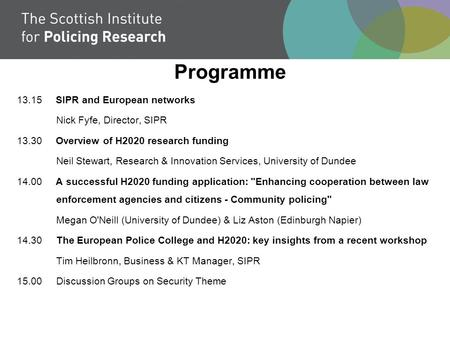 Programme 13.15 SIPR and European networks Nick Fyfe, Director, SIPR 13.30 Overview of H2020 research funding Neil Stewart, Research & Innovation Services,