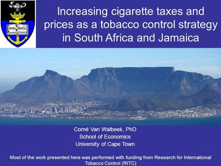 Corné Van Walbeek, PhD School of Economics University of Cape Town Increasing cigarette taxes and prices as a tobacco control strategy in South Africa.