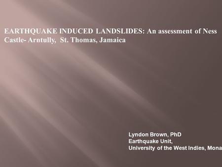 EARTHQUAKE INDUCED LANDSLIDES: An assessment of Ness Castle- Arntully, St. Thomas, Jamaica Lyndon Brown, PhD Earthquake Unit, University of the West Indies,