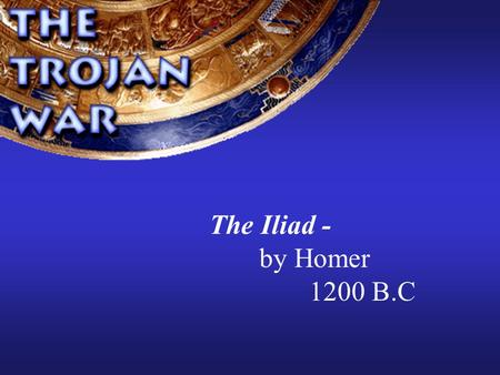 The Iliad - by Homer 1200 B.C w Homer w Greatest of the Greek poets 1,000 years B.C. Epic poems- 1 st to make stories a unified whole Sung for entertainment.
