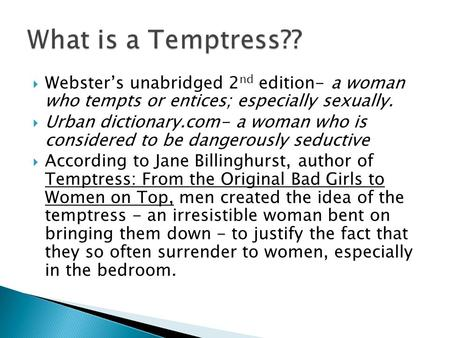  Webster's unabridged 2 nd edition- a woman who tempts or entices; especially sexually.  Urban dictionary.com- a woman who is considered to be dangerously.