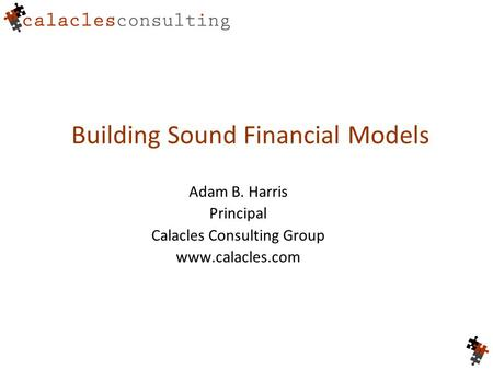 Building Sound Financial Models Adam B. Harris Principal Calacles Consulting Group www.calacles.com.