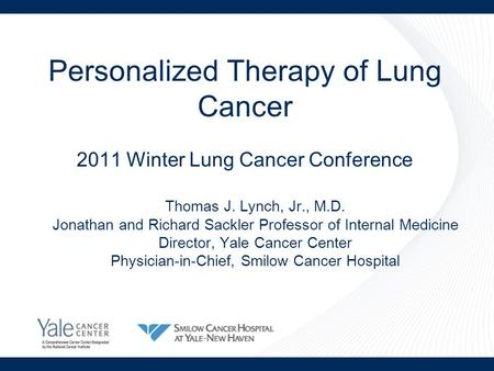 Personalized Therapy of Lung Cancer 2011 Winter Lung Cancer Conference Thomas J. Lynch, Jr., M.D. Jonathan and Richard Sackler Professor of Internal Medicine.