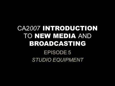 CA2007 INTRODUCTION TO NEW MEDIA AND BROADCASTING EPISODE 5 STUDIO EQUIPMENT.
