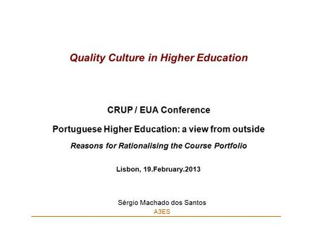 Quality Culture in Higher Education CRUP / EUA Conference Portuguese Higher Education: a view from outside Reasons for Rationalising the Course Portfolio.