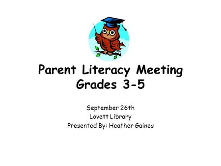 Parent Literacy Meeting Grades 3-5 September 26th Lovett Library Presented By: Heather Gaines.