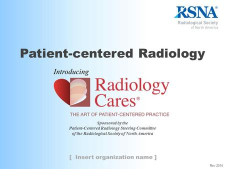 Sponsored by the Patient-Centered Radiology Steering Committee of the Radiological Society of North America Patient-centered Radiology Introducing Rev.