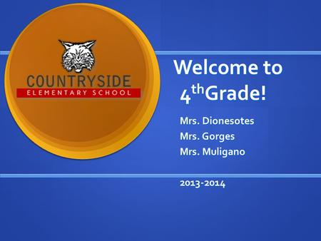 Welcome to 4 th Grade! Mrs. Dionesotes Mrs. Gorges Mrs. Muligano 2013-2014.