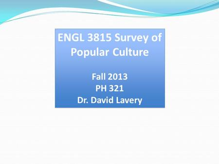 ENGL 3815 Survey of Popular Culture Fall 2013 PH 321 Dr. David Lavery ENGL 3815 Survey of Popular Culture Fall 2013 PH 321 Dr. David Lavery.