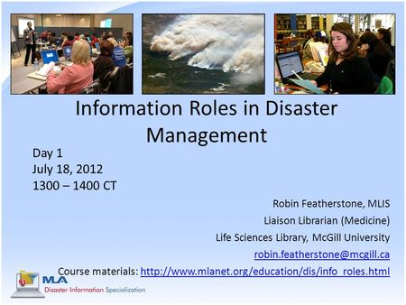 Information Roles in Disaster Management Day 1 July 18, 2012 1300 – 1400 CT Robin Featherstone, MLIS Liaison Librarian (Medicine) Life Sciences Library,